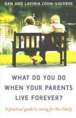 What Do You Do When Your Parents Live Forever?: A Practical Guide to Caring for the Elderly - Dan Cohn-Sherbok, Lavinia Cohn-Sherbok