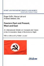 Fascism Past and Present, West and East: An International Debate on Concepts and Cases in the Comparative Study of the Extreme Right - Roger Loh Werner Umland and Griffin, Roger Loh Griffin, Roger Griffin, Roger Loh Werner Umland and Griffin