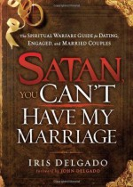 Satan, You Can't Have My Marriage: The Spiritual Warfare Guide for Dating, Engaged and Married Couples by Delgado, Iris (2012) Paperback - Iris Delgado