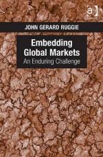 Embedding Global Markets: An Enduring Challenge - Ashgate Publishing Group, John Gerard Ruggie