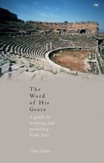 The Word Of His Grace: A Guide To Teaching And Preaching From Acts - Chris Green