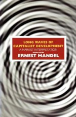 Long Waves Of Capitalist Development: A Marxist Interpretation: Based On The Marshall Lectures Given At The University Of Cambridge - Ernest Mandel