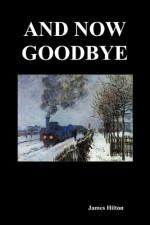 And Now Goodbye - James Hilton