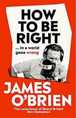 How to be Right:..in a world gone wrong - James O'Brien O'Brien