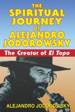 The Spiritual Journey of Alejandro Jodorowsky: The Creator of <i>El Topo</i> - Alejandro Jodorowsky