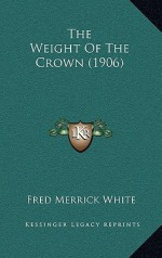The Weight of the Crown (1906) - Fred M. White