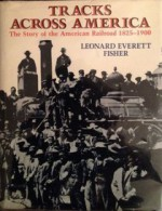 Tracks Across America: The Story of the American Railroad, 1825-1900: With Photographs, Maps, and Drawings - Leonard Everett Fisher