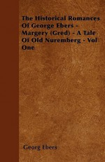 The Historical Romances of George Ebers - Margery (Gred) - A Tale of Old Nuremberg - Vol One - Georg Ebers