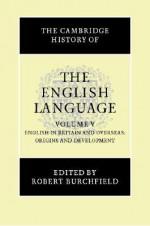The Cambridge History of the English Language, Vol. 5: English in Britain and Overseas: Origins and Development - Robert W. Burchfield