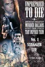 Unprepared To Die - No. 1: Stagger Lee (Unprepared To Die: America's Greatest Murder Ballads And The True Crime Stories That Inspired Them.) - Paul Slade