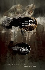 The End of the End of Everything: Stories - Dale Bailey