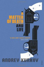 A Matter Of Death And Life - Andrey Kurkov