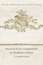 Immanuel Kant's Groundwork for the Metaphysics of Morals: A Commentary - Dieter Schönecker, Allen W. Wood