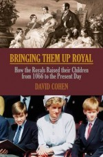 Bringing Them Up Royal: How the Royals Raised Their Children from Henvy VII to the Present Day - David Cohen