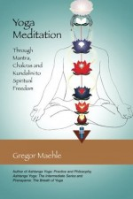 Yoga Meditation: Through Mantra, Chakras and Kundalini to Spiritual Freedom - Gregor Maehle