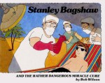 Stanley Bagshaw and the Rather Dangerous Miracle Cure - Bob Wilson