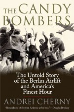 The Candy Bombers: The Untold Story of the Berlin Airlift and America's Finest Hour - Andrei Cherny