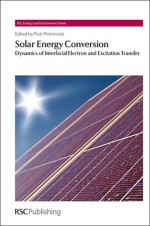 Solar Energy Conversion: Dynamics of Interfacial Electron and Excitation Transfer - Piotr Piotrowiak, Laurie Peter, Heinz Frei, Tim S. Zhao, Ferdi Schuth