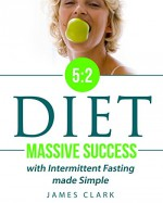 5:2 Diet: Massive Success with Intermittent Fasting made Simple - James Clark