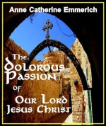 The Dolorous Passion of Our Lord Jesus Christ - Revised Edition, Annotated - Anne Catherine Emmerich