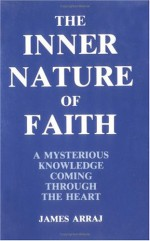 The Inner Nature of Faith: A Mysterious Knowledge Coming Through the Heart - James Arraj