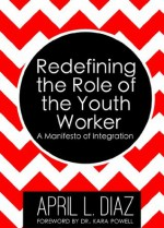 Redefining the Role of the Youth Worker: A Manifesto of Integration - April Diaz, Kara Powell