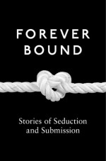 Forever Bound: Stories of Seduction and Submission - Rose de Fer, Madea Mor, Giselle Renarde, Tabitha Rayne, Annabeth Leong, Maxine Marsh, Flora Dain, Ashley Hind, Kathleen Tudor, Michael Hemming, Elizabeth Coldwell, Heather Towne, Kyoko Church