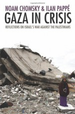 Gaza in Crisis: Reflections on Israel's War Against the Palestinians - Noam Chomsky, Ilan Pappé, Frank Barat