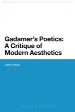 Gadamer's Poetics: A Critique of Modern Aesthetics (Bloomsbury Studies in Continental Philos) - John Arthos