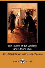 The Flutter of the Goldleaf and Other Plays (Dodo Press) - Olive Tilford Dargan, Frederick Peterson