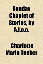 Sunday Chaplet of Stories, by A.L.O.E. - Charlotte Maria Tucker, A.L.O.E.