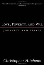 Love, Poverty, and War: Journeys and Essays - Christopher Hitchens