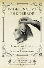 In Defence of the Terror: Liberty or Death in the French Revolution - Sophie Wahnich, Slavoj Žižek