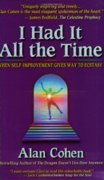 I Had It All the Time: When Self-Improvement Gives Way to Ecstasy - Alan Cohen