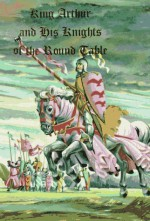 King Arthur and His Knights of the Round Table - Anonymous, Thomas Malory, Sidney Lanier, Florian