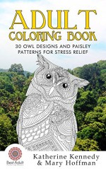 Adult Coloring Book: 30 Owl Designs And Paisley Patterns For Stress Relief (Owl Coloring Book, Coloring books For Adults Kindle, Adult Coloring Books, Stress Relieving, Paisley Designs) - Katherine Kennedy, Mary Hoffman