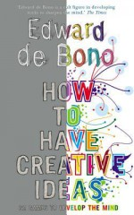 How to Have Creative Ideas: 62 exercises to develop the mind - Edward De Bono