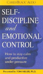 Self-Discipline and Emotional Control: How to Stay Calm and Productive Under Pressure - Tom Miller