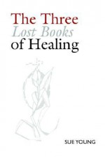 The Three Lost Books of Healing - Sue Young