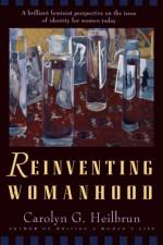 Reinventing Womanhood - Carolyn G. Heilbrun