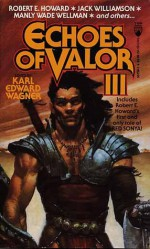 Echoes of Valor III - Karl Edward Wagner, Robert E. Howard, Manly Wade Wellman, Henry Kuttner, Jack Williamson, Nictzin Dyalhis