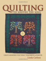 Quilting to Soothe the Soul: Create Memories for Today, Tomorrow & Forever - Linda Carlson