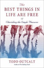 The Best Things in Life Are Free: Cherishing the Simple Pleasures - Todd Outcalt