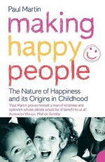 Making Happy People: The Nature Of Happiness And Its Origins In Childhood - Paul Martin