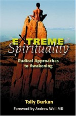 Extreme Spirituality: Radical Approaches to Awakening - Tolly Burkan, Andrew Weil