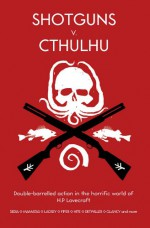 Shotguns v. Cthulhu - Chris Lackey, Chad Fifer, Steve Dempsey, Natania Barron, Jason Morningstar, Ekaterina Sedia, Kyla Ward, Adam Scott Glancy, Dennis Detwiller, Rob Heinsoo, Nick Mamatas, Kenneth Hite, Dave Gross, Daniel Harms, Robin D. Laws, Larry DiTillio