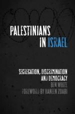 Palestinians in Israel: Segregation, Discrimination and Democracy - Ben White, Haneen Zoabi