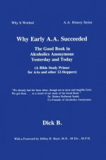 Why Early A.A. Succeeded: The Good Book in Alcoholics Anonymous Yesterday and Today (A Bible Study Primer for AAs and Other 12-Steppers) - Dick B.