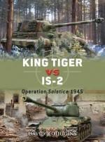 King Tiger vs IS-2: Operation Solstice 1945 - David Higgins, Jim Laurier, Peter Dennis