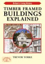 Timber Framed Buildings Explained (Britain's Living History) - Trevor Yorke